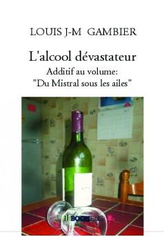 """L'alcool dévastateur. Additif au volume:"""" Du Mistral sous les ailes"""" - Couverture de livre auto édité"""