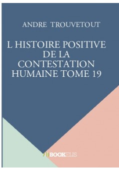 L HISTOIRE POSITIVE DE LA CONTESTATION HUMAINE TOME 19 - Couverture de livre auto édité