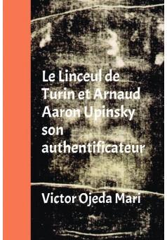 Le Linceul de Turin et Arnaud Aaron Upinsky son authentificateur