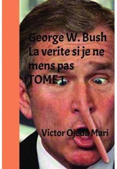 George W. Bush -La verite si je ne mens pas - TOME 1