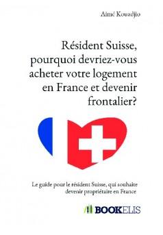 Résident Suisse, pourquoi devriez-vous acheter votre logement en France et devenir frontalier?