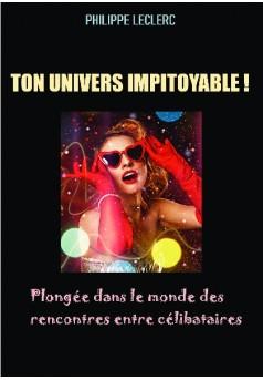 TON UNIVERS IMPITOYABLE ! Plongée dans le monde des rencontres entre célibataires