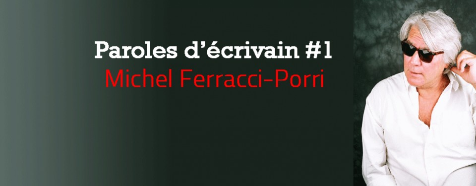 Paroles d'écrivain #1 : Michel Ferracci-Porri